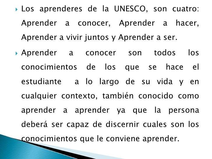 Los aprenderes de la UNESCO, son cuatro: Aprender a conocer, Aprender a hacer, Aprender a vivir juntos y Aprender a ser.<b...