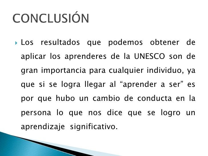 CONCLUSIÓN<br />Los resultados que podemos obtener de aplicar los aprenderes de la UNESCO son de gran importancia para cua...