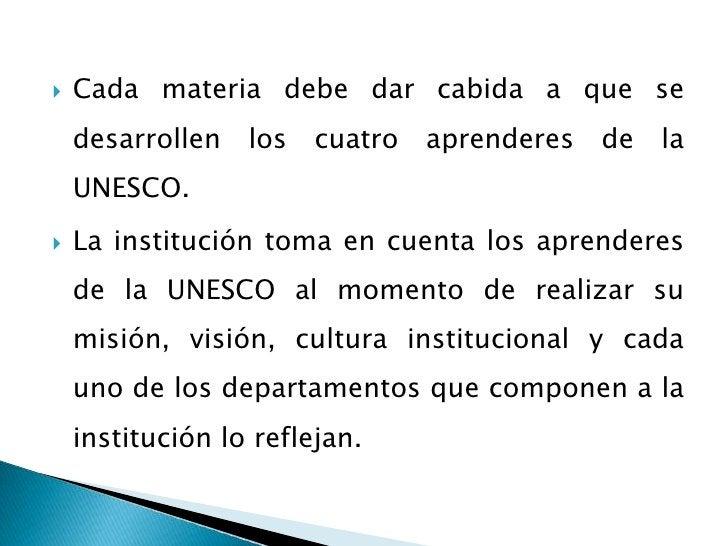 Cada materia debe dar cabida a que se desarrollen los cuatro aprenderes de la UNESCO.<br />La institución toma en cuenta l...
