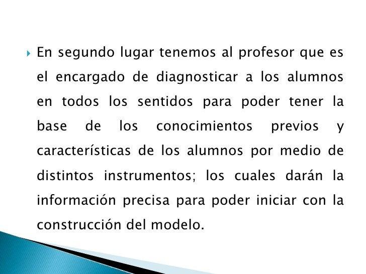 En segundo lugar tenemos al profesor que es el encargado de diagnosticar a los alumnos en todos los sentidos para poder te...