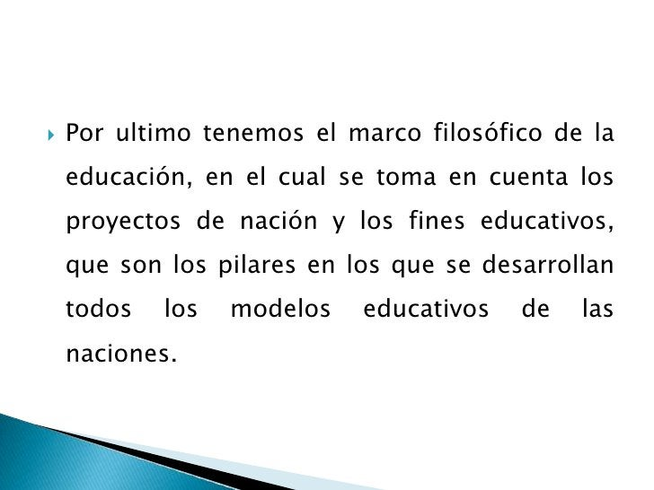 Por ultimo tenemos el marco filosófico de la educación, en el cual se toma en cuenta los proyectos de nación y los fines e...