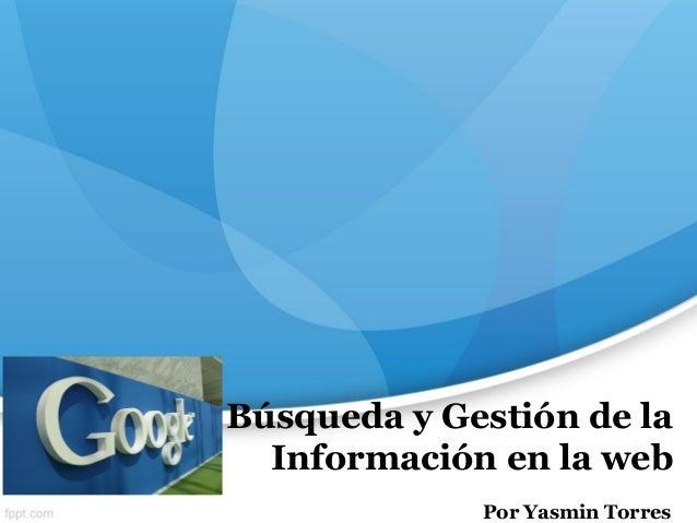 Búsqueda y Gestión de la Información en la web Por Yasmin Torres