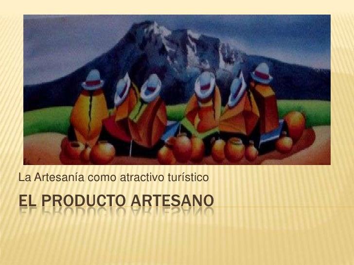 El ProductoArtesano<br />La Artesanía como atractivo turístico<br />