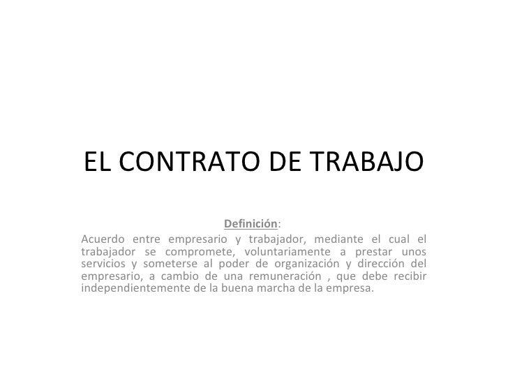 EL CONTRATO DE TRABAJO Definición :  Acuerdo entre empresario y trabajador, mediante el cual el trabajador se compromete, ...