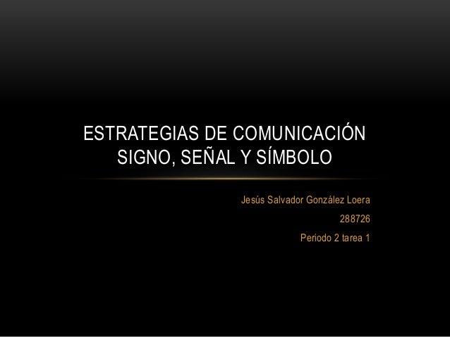 Jesús Salvador González Loera 288726 Periodo 2 tarea 1 ESTRATEGIAS DE COMUNICACIÓN SIGNO, SEÑAL Y SÍMBOLO