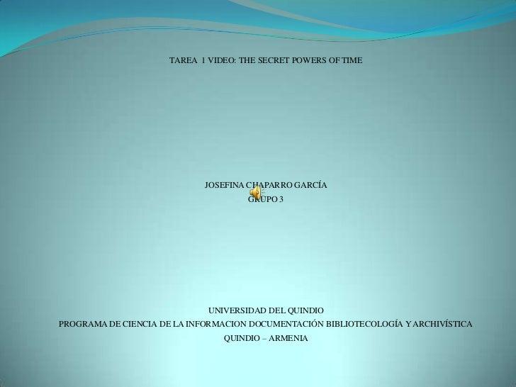 TAREA  1 VIDEO: THE SECRET POWERS OF TIME<br />JOSEFINA CHAPARRO GARCÍA<br />GRUPO 3<br />UNIVERSIDAD DEL QUINDIO<br />PRO...