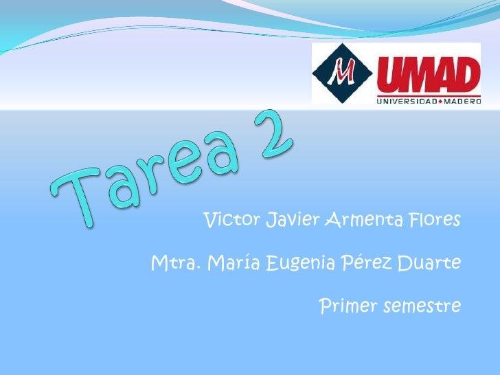 Tarea 2<br />Victor Javier Armenta Flores<br />Mtra. María Eugenia Pérez Duarte<br />Primer semestre<br />