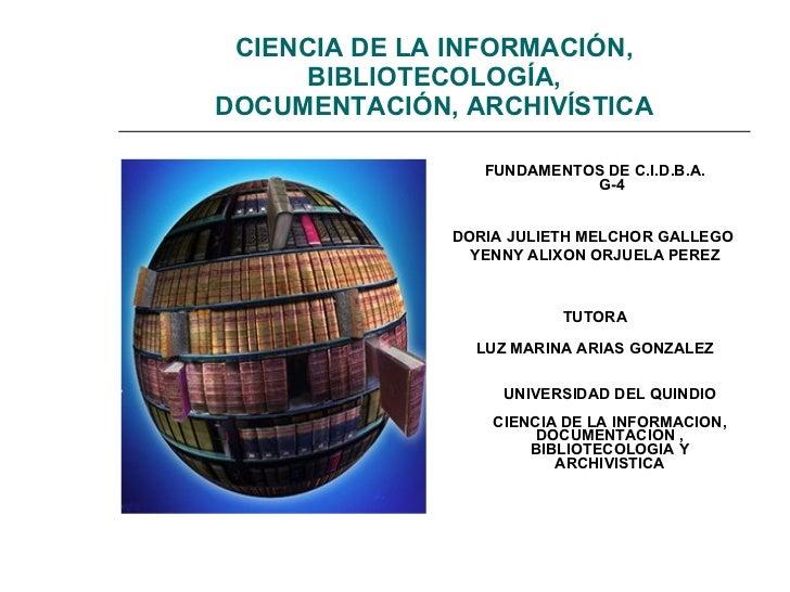CIENCIA DE LA INFORMACIÓN, BIBLIOTECOLOGÍA, DOCUMENTACIÓN, ARCHIVÍSTICA <ul><li>FUNDAMENTOS DE C.I.D.B.A.  G-4 </li></ul><...