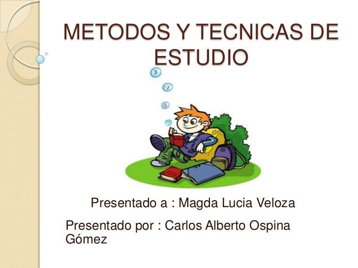 METODOS Y TECNICAS DE ESTUDIO<br />Presentado a : Magda Lucia Veloza<br />Presentado por : Carlos Alberto Ospina Gómez<br />