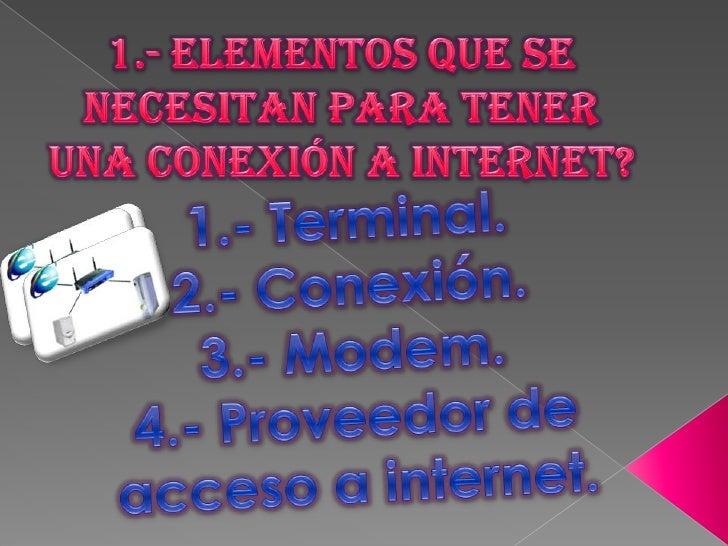 1.- Elementos que se necesitan para tener una Conexión a Internet?<br />1.- Terminal.<br />2.- Conexión.<br />3.- Modem.<b...