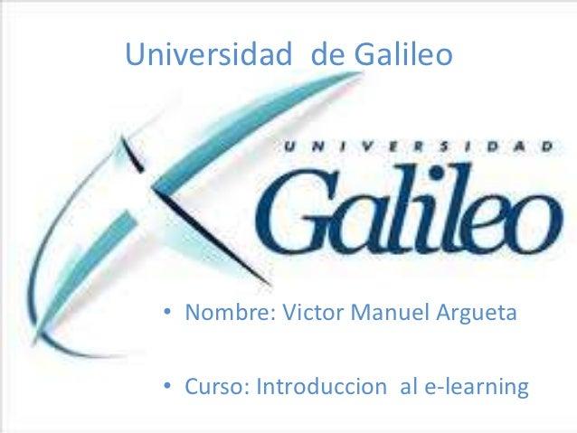 Universidad de Galileo  • Nombre: Victor Manuel Argueta  • Curso: Introduccion al e-learning