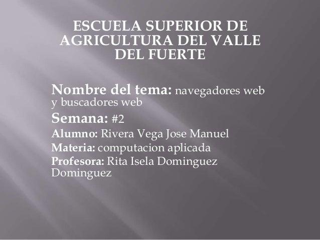ESCUELA SUPERIOR DE AGRICULTURA DEL VALLE      DEL FUERTENombre del tema: navegadores weby buscadores webSemana: #2Alumno:...