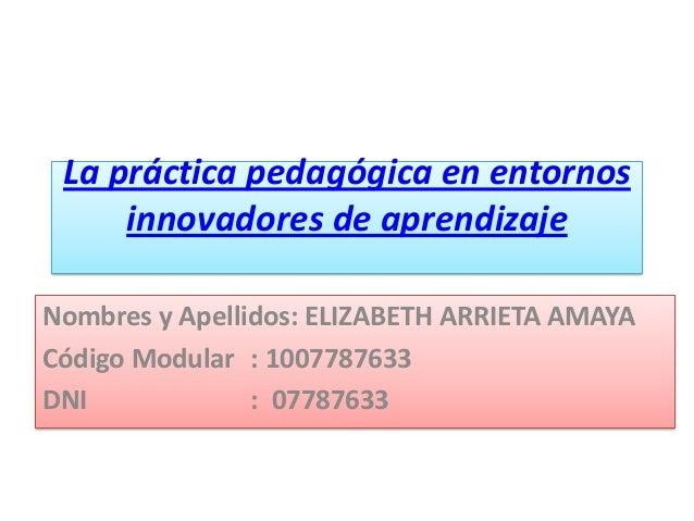La práctica pedagógica en entornosinnovadores de aprendizajeNombres y Apellidos: ELIZABETH ARRIETA AMAYACódigo Modular : 1...