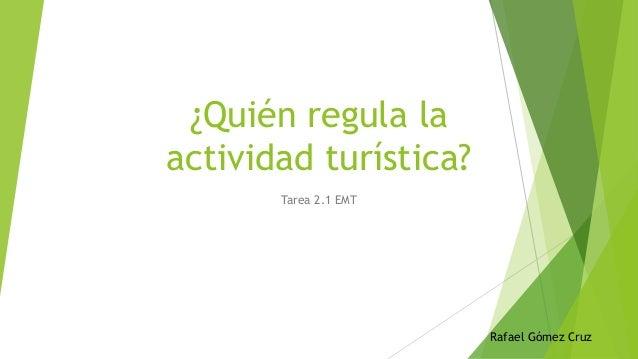 ¿Quién regula la actividad turística? Tarea 2.1 EMT Rafael Gómez Cruz