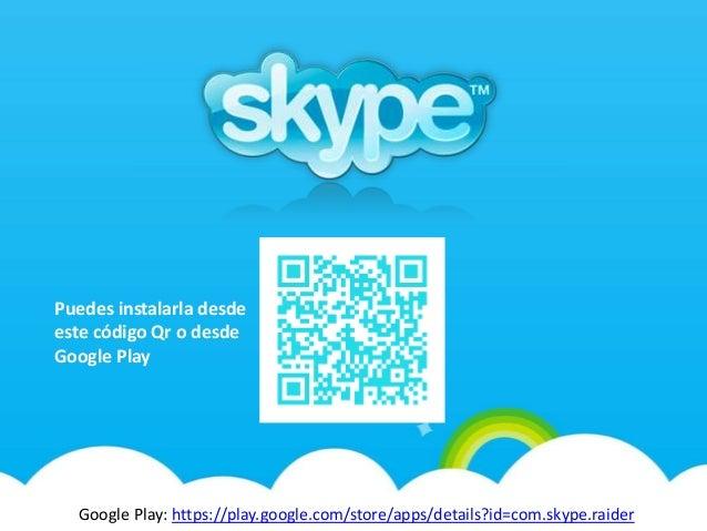 Google Play: https://play.google.com/store/apps/details?id=com.skype.raider Puedes instalarla desde este código Qr o desde...