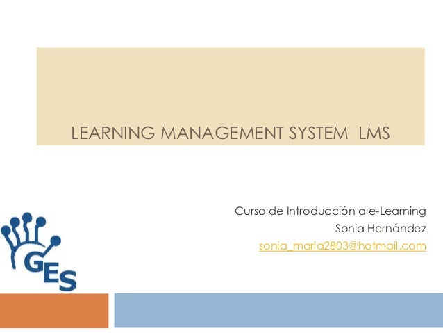 LEARNING MANAGEMENT SYSTEM LMS               Curso de Introducción a e-Learning                                Sonia Herná...