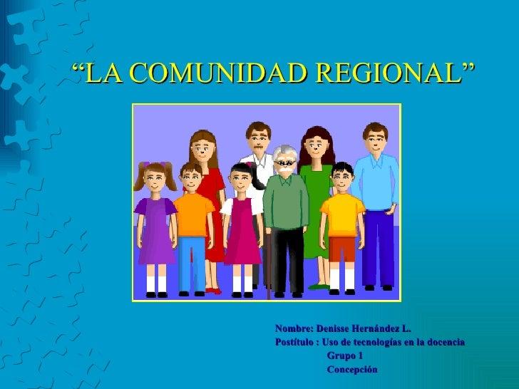 """"""" LA COMUNIDAD REGIONAL"""" Nombre: Denisse Hernández L. Postítulo : Uso de tecnologías en la docencia Grupo 1 Concepción"""