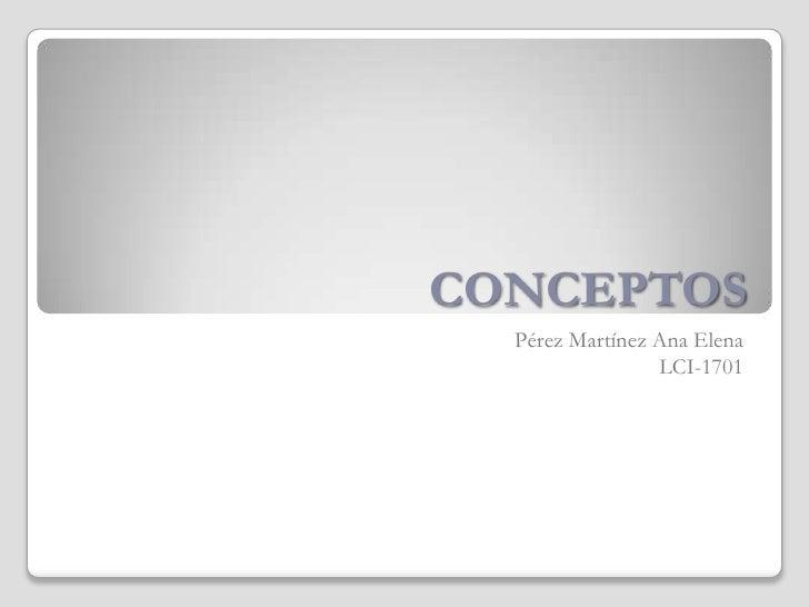 CONCEPTOS<br />Pérez Martínez Ana Elena<br />LCI-1701<br />