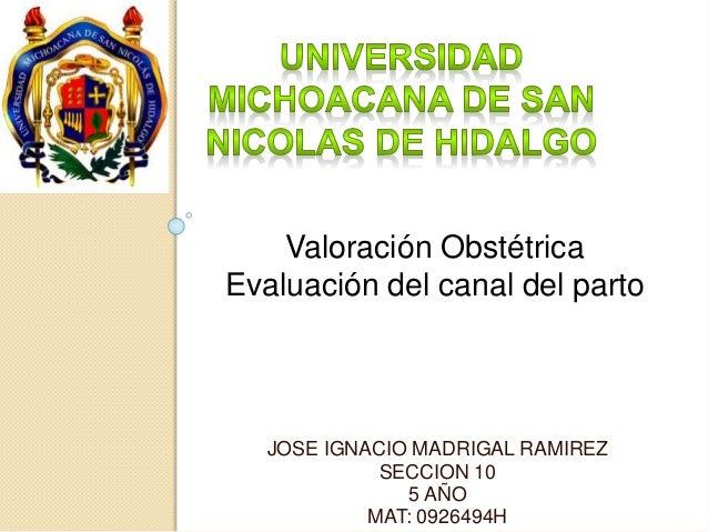 Valoración Obstétrica  Evaluación del canal del parto  JOSE IGNACIO MADRIGAL RAMIREZ  SECCION 10  5 AÑO  MAT: 0926494H