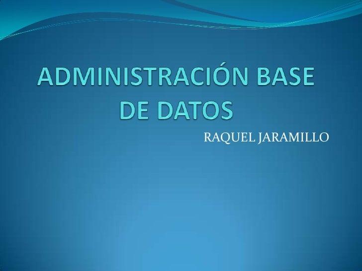 ADMINISTRACIÓN BASE DE DATOS<br />RAQUEL JARAMILLO<br />