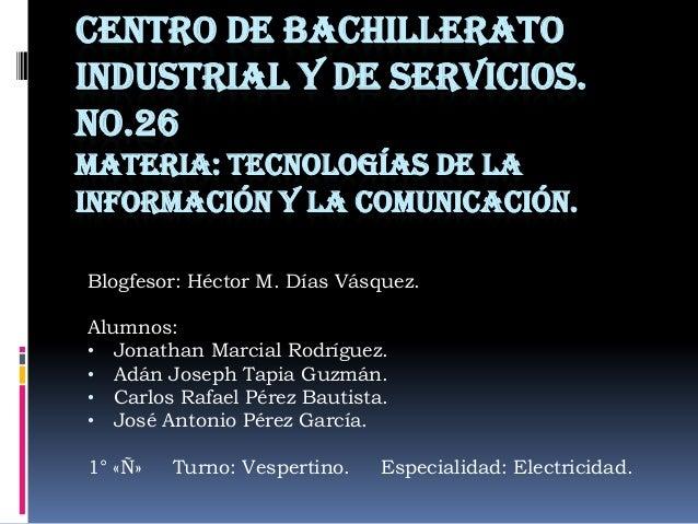 CENTRO DE BACHILLERATO INDUSTRIAL Y DE SERVICIOS. NO.26 MATERIA: TECNOLOGÍAS DE LA INFORMACIÓN Y LA COMUNICACIÓN. Blogfeso...