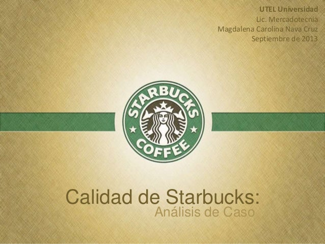 Calidad de Starbucks: Análisis de Caso UTEL Universidad Lic. Mercadotecnia Magdalena Carolina Nava Cruz Septiembre de 2013