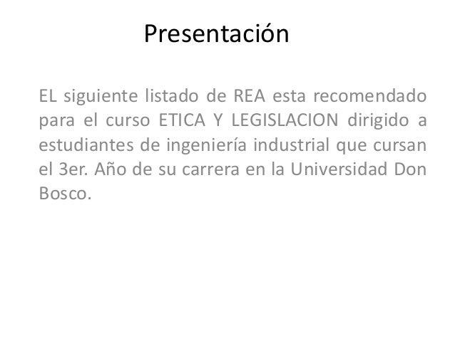 PresentaciónEL siguiente listado de REA esta recomendadopara el curso ETICA Y LEGISLACION dirigido aestudiantes de ingenie...