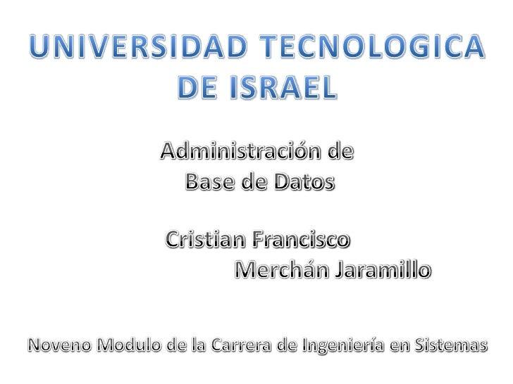 UNIVERSIDAD TECNOLOGICA <br />DE ISRAEL<br />Administración de<br /> Base de Datos<br />Cristian Francisco<br />          ...