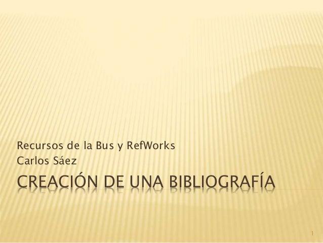 CREACIÓN DE UNA BIBLIOGRAFÍA Recursos de la Bus y RefWorks Carlos Sáez 1