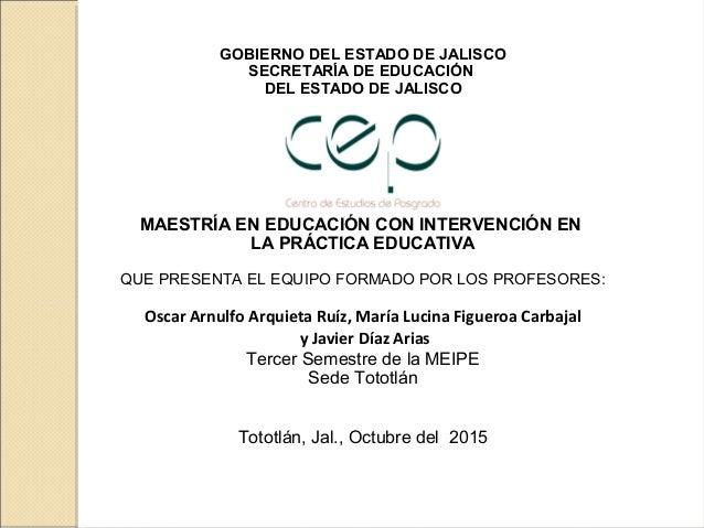 GOBIERNO DEL ESTADO DE JALISCO SECRETARÍA DE EDUCACIÓN DEL ESTADO DE JALISCO MAESTRÍA EN EDUCACIÓN CON INTERVENCIÓN EN LA ...