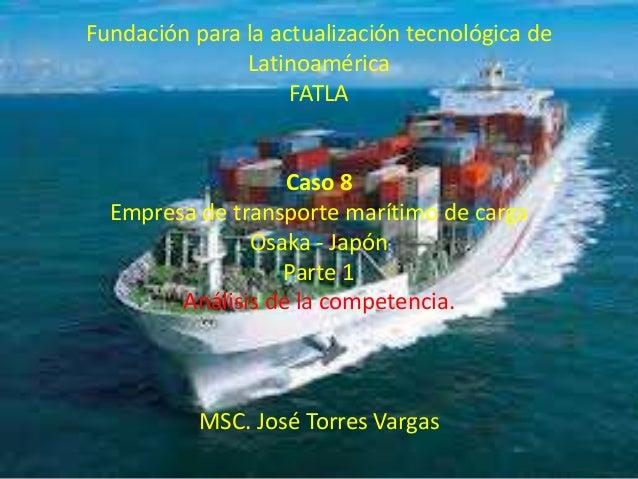 Fundación para la actualización tecnológica de  Latinoamérica  FATLA  Caso 8  Empresa de transporte marítimo de carga  Osa...