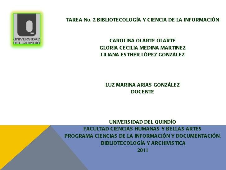 <ul><li>TAREA No. 2 BIBLIOTECOLOGÍA Y CIENCIA DE LA INFORMACIÓN </li></ul><ul><li>CAROLINA OLARTE OLARTE </li></ul><ul><li...