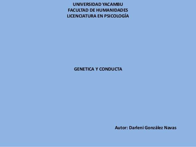 UNIVERSIDAD YACAMBU FACULTAD DE HUMANIDADES LICENCIATURA EN PSICOLOGÍA GENETICA Y CONDUCTA Autor: Darleni González Navas