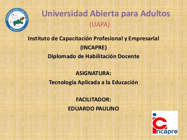 Universidad Abierta para Adultos (UAPA) Instituto de Capacitación Profesional y Empresarial (INCAPRE) Diplomado de Habilit...