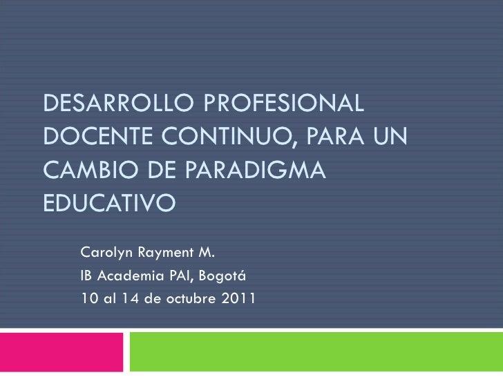 DESARROLLO PROFESIONAL DOCENTE CONTINUO, PARA UN CAMBIO DE PARADIGMA EDUCATIVO Carolyn Rayment M. IB Academia PAI, Bogotá ...