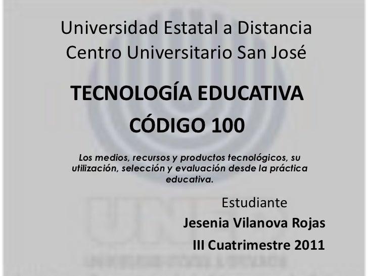 Universidad Estatal a DistanciaCentro Universitario San José TECNOLOGÍA EDUCATIVA      CÓDIGO 100  Los medios, recursos y ...