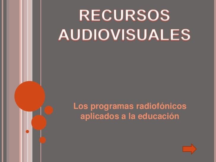 RECURSOS AUDIOVISUALES<br />Los programas radiofónicos aplicados a la educación<br />