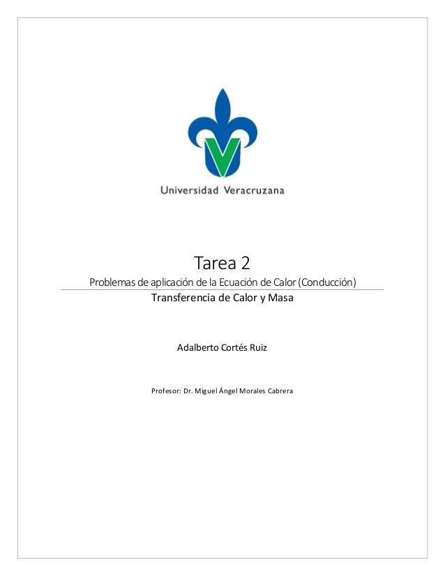 Tarea 2 Problemas de aplicación de la Ecuación de Calor (Conducción) Transferencia de Calor y Masa Adalberto Cortés Ruiz P...