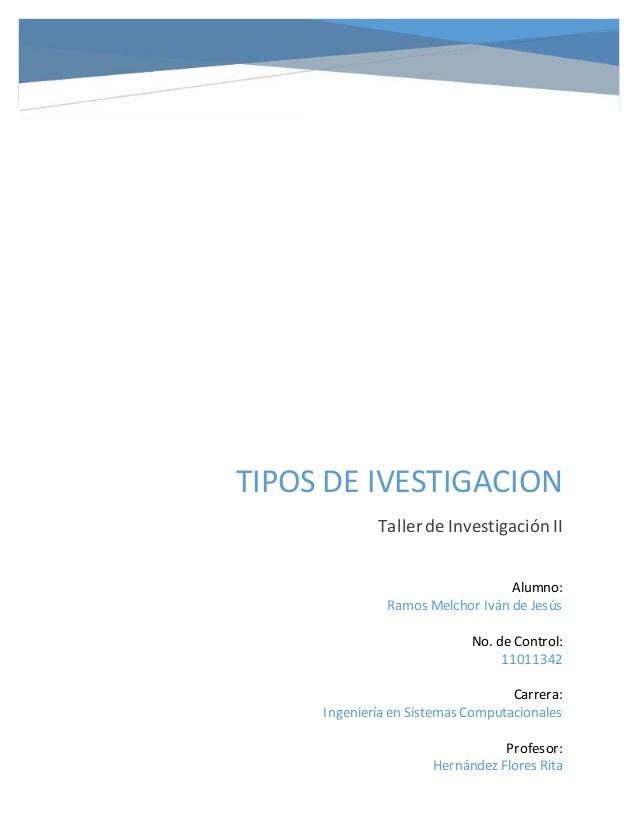 TIPOS DE IVESTIGACION Taller de Investigación II Alumno: Ramos Melchor Iván de Jesús No. de Control: 11011342 Carrera: Ing...