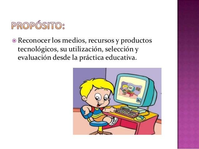  Reconocer los medios,  recursos y productos tecnológicos, su utilización, selección y evaluación desde la práctica educa...