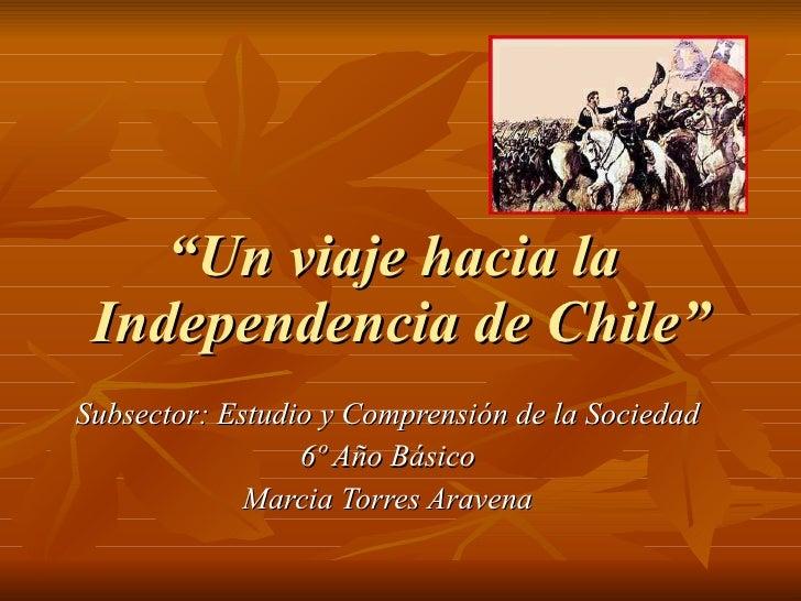 """"""" Un viaje hacia la  Independencia de Chile"""" Subsector: Estudio y Comprensión de la Sociedad 6º Año Básico Marcia Torres A..."""