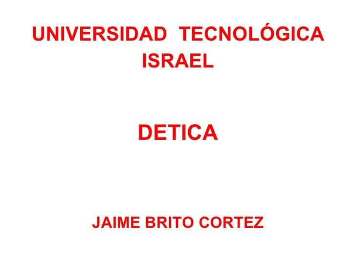 <ul><li>UNIVERSIDAD  TECNOLÓGICA </li></ul><ul><li>ISRAEL </li></ul><ul><li>DETICA </li></ul><ul><li>JAIME BRITO CORTEZ </...