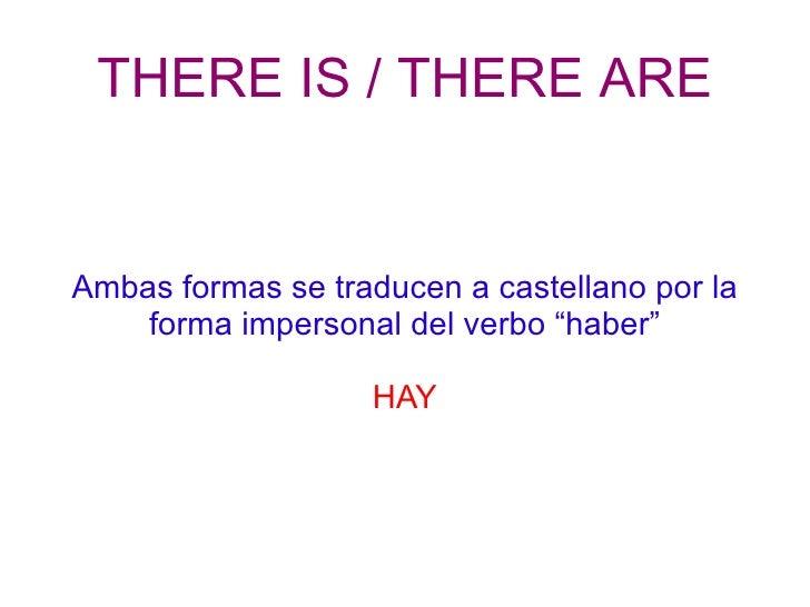 "THERE IS / THERE ARE Ambas formas se traducen a castellano por la forma impersonal del verbo ""haber"" HAY"
