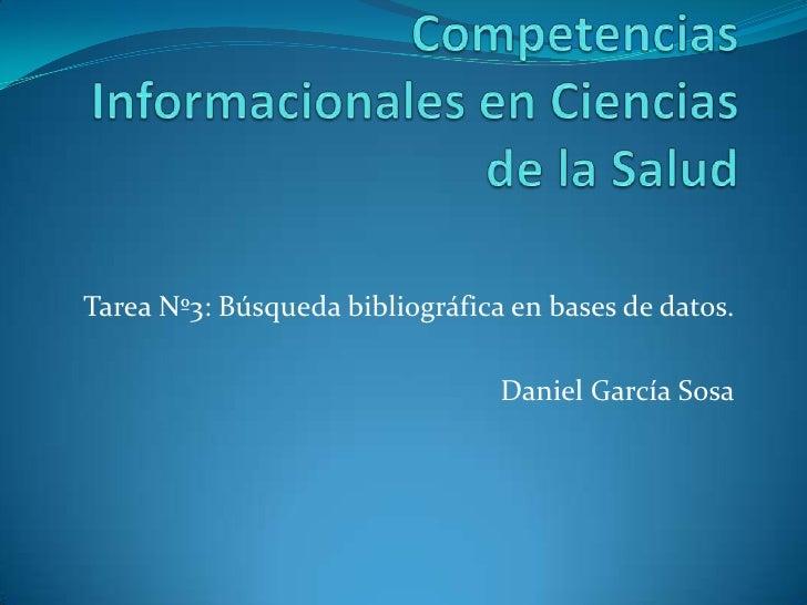 Competencias Informacionales en Ciencias de la Salud<br />Tarea Nº3: Búsqueda bibliográfica en bases de datos.<br />Daniel...