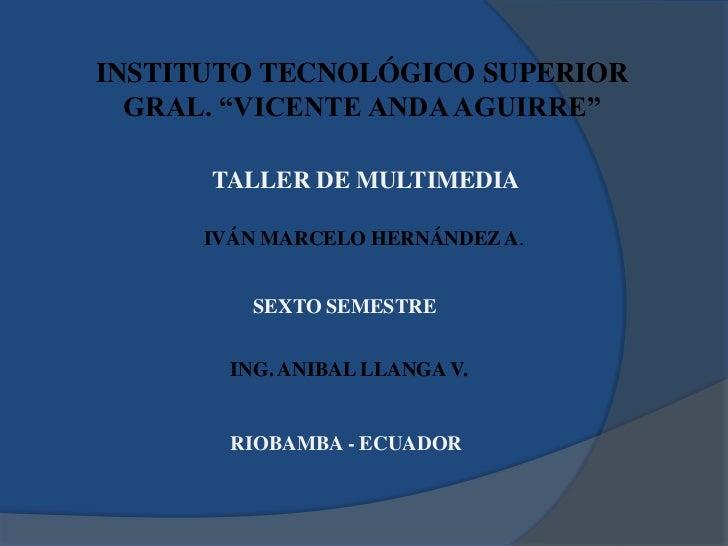 """INSTITUTO TECNOLÓGICO SUPERIOR<br />GRAL. """"VICENTE ANDA AGUIRRE""""<br />TALLER DE MULTIMEDIA<br />IVÁN MARCELO HERNÁNDEZ A.<..."""