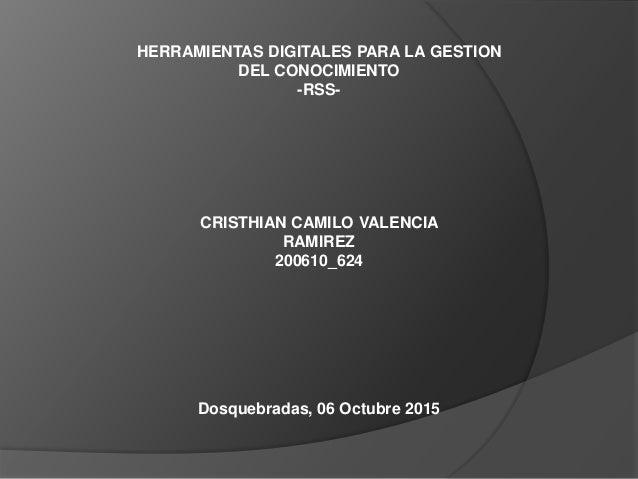 HERRAMIENTAS DIGITALES PARA LA GESTION DEL CONOCIMIENTO -RSS- CRISTHIAN CAMILO VALENCIA RAMIREZ 200610_624 Dosquebradas, 0...