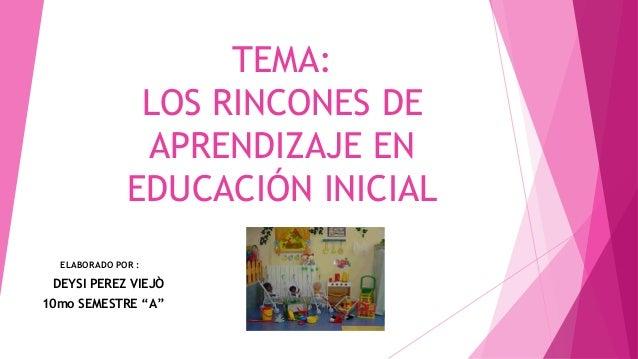 """TEMA: LOS RINCONES DE APRENDIZAJE EN EDUCACIÓN INICIAL ELABORADO POR : DEYSI PEREZ VIEJÒ 10mo SEMESTRE """"A"""""""