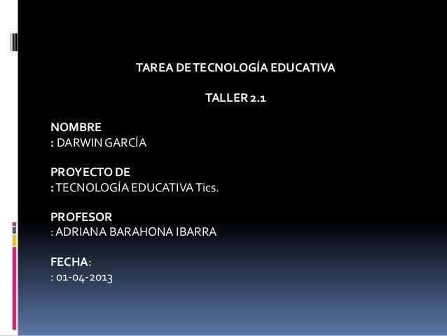 TAREA DETECNOLOGÍA EDUCATIVATALLER 2.1NOMBRE: DARWIN GARCÍAPROYECTO DE:TECNOLOGÍA EDUCATIVATics.PROFESOR:ADRIANA BARAHONA ...