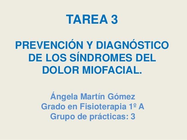 TAREA 3 PREVENCIÓN Y DIAGNÓSTICO DE LOS SÍNDROMES DEL DOLOR MIOFACIAL. Ángela Martín Gómez Grado en Fisioterapia 1º A Grup...