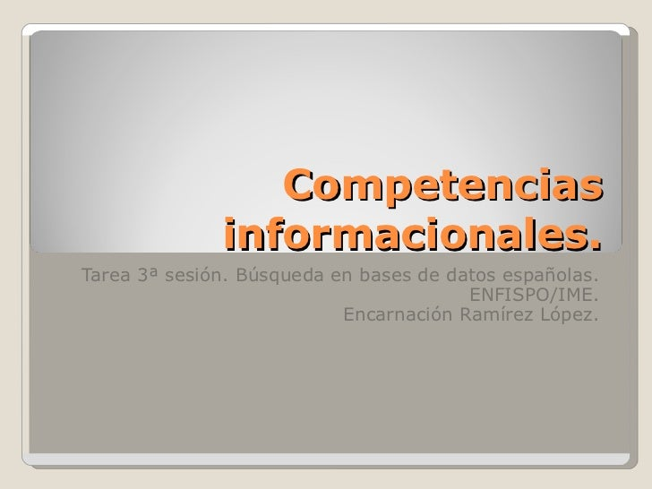 Competencias informacionales. Tarea 3ª sesión. Búsqueda en bases de datos españolas. ENFISPO/IME. Encarnación Ramírez López.
